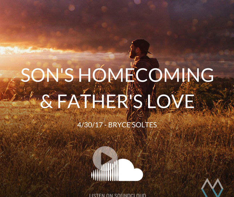 Sunday Sermon: Son's Homecoming & Father's Love – 4/30/17 – Bryce Soltes