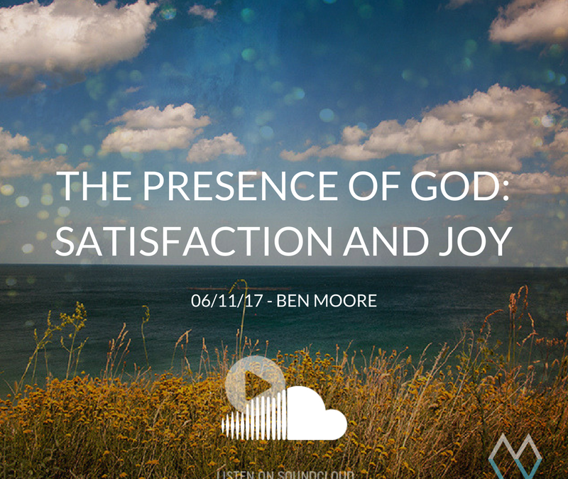 Sunday Sermon: The Presence of God: Satisfaction and Joy – 06/11/17 – Ben Moore