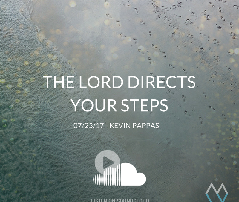 Sunday Sermon: The Lord Directs Your Steps – 7/23/17 – Kevin Pappas