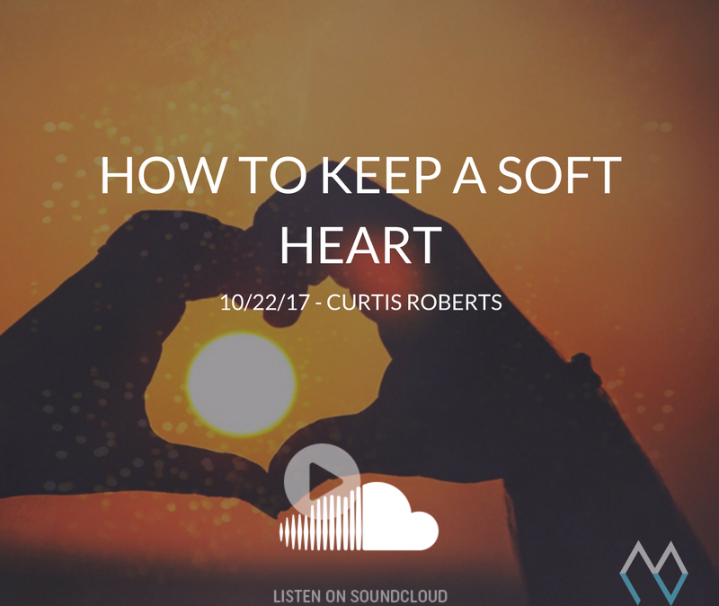 How to Keep a Soft Heart – 10/22/17 – Curtis Roberts