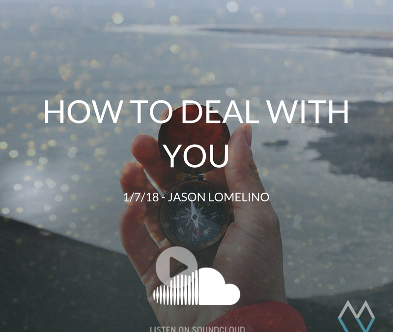 Sunday Sermon: How to Deal With You – 1/7/18 – Jason Lomelino