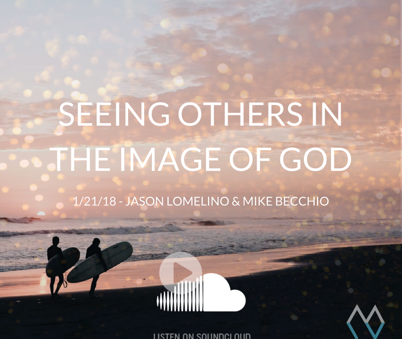 Sunday Sermon: Seeing Others in the Image of God – 1/21/18 – Jason Lomelino & Mike Becchio