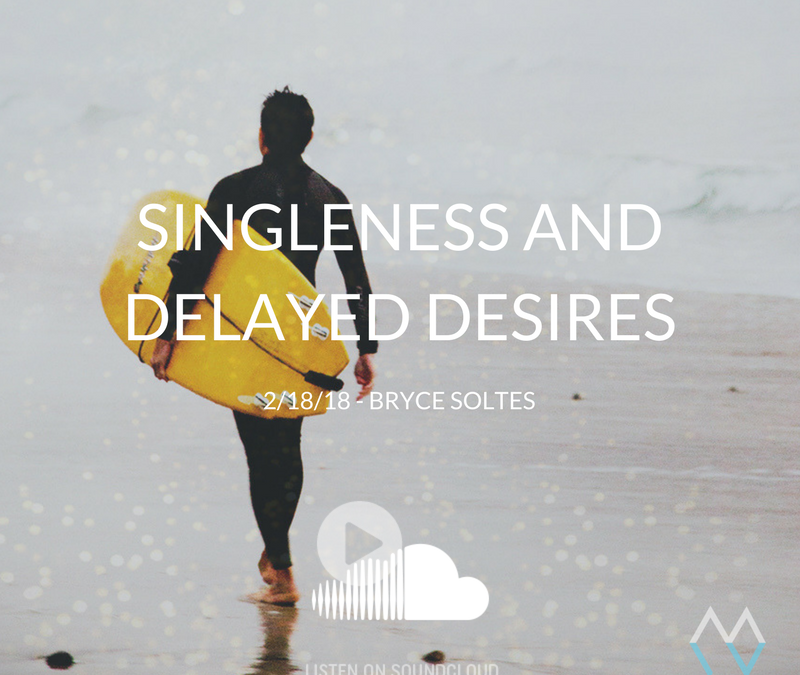 Sunday Sermon: Singleness and Delayed Desires – 2/18/18 – Bryce Soltes