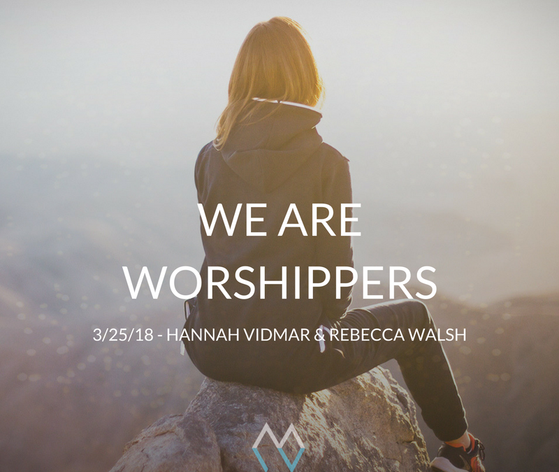 Sunday Sermon: We are Worshippers – 3/25/18 – Hannah Vidmar & Rebecca Walsh
