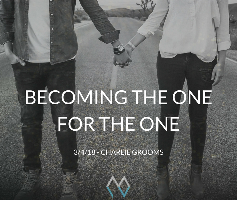 Sunday Sermon: Becoming The One for The One – 3/4/18 – Charlie Grooms