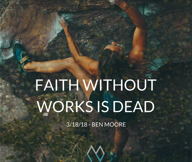 Sunday Sermon: Faith Without Works is Dead – 3/18/18 – Ben Moore