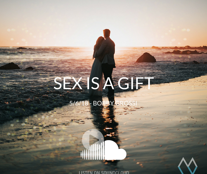 Sunday Sermon: Sex is a Gift – 5.6.18 – Bobby Grossi