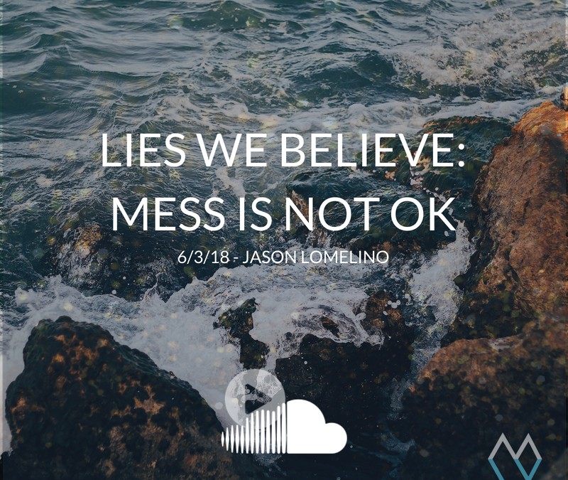 Lies We Believe: Mess is not OK – 6.3.18 – Jason Lomelino