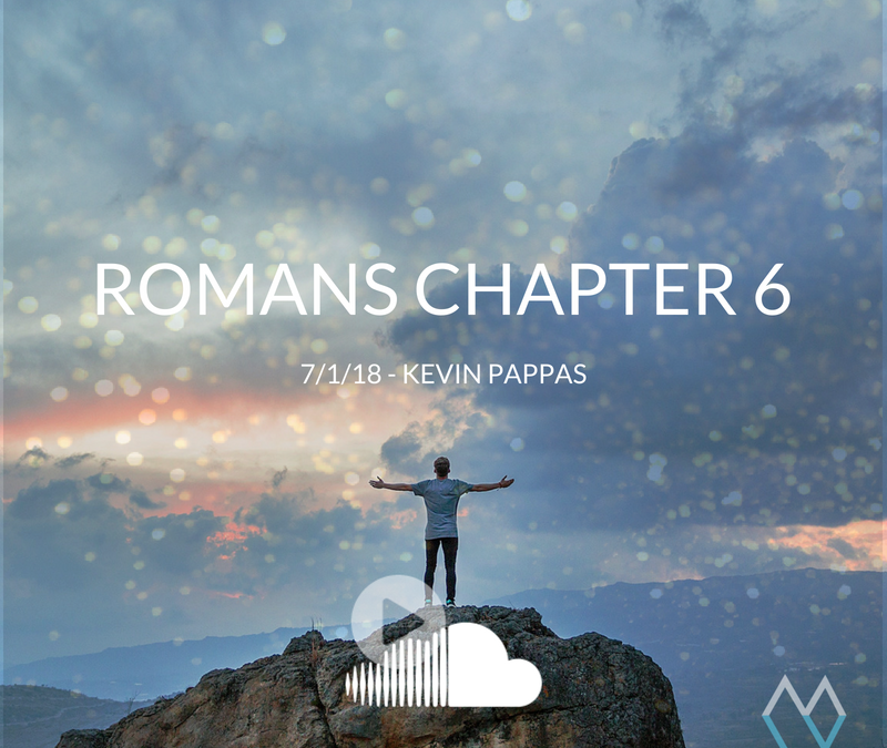 Sunday Sermon: Romans Chapter 6 – 7.1.18 – Kevin Pappas
