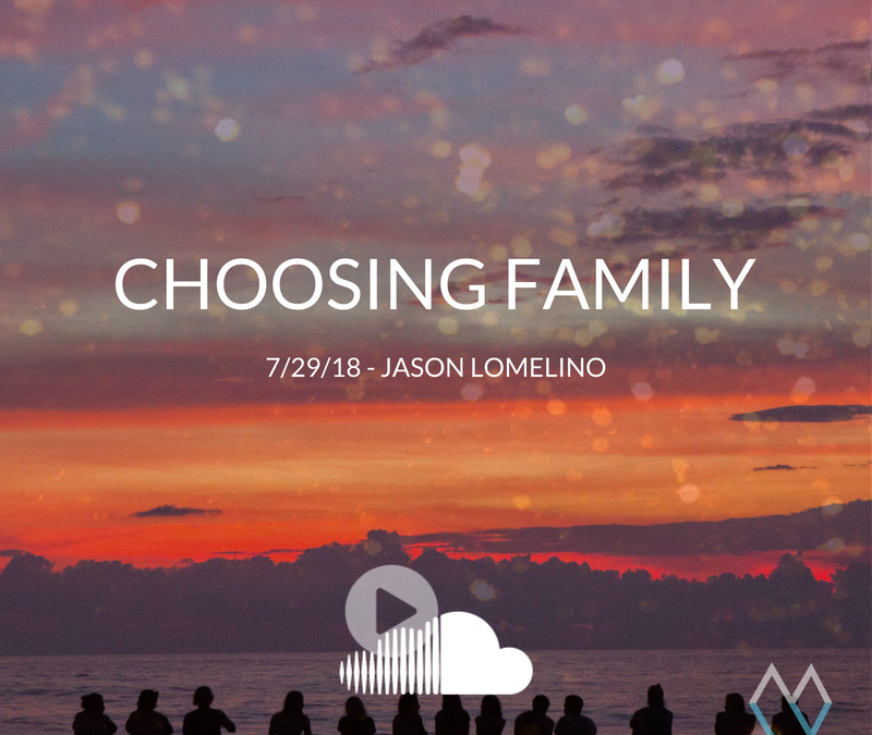 Sunday Sermon: Choosing Family – 7.29.18 – Jason Lomelino