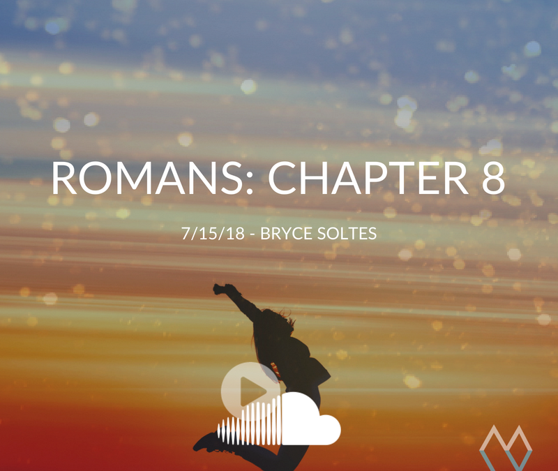 Sunday Sermon: Romans Chapter 8 – 7.15.18 – Bryce Soltes